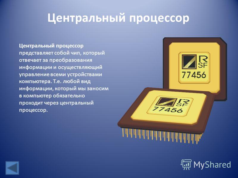 Центральный процессор Центральный процессор представляет собой чип, который отвечает за преобразования информации и осуществляющий управление всеми устройствами компьютера. Т.е. любой вид информации, который мы заносим в компьютер обязательно проходи