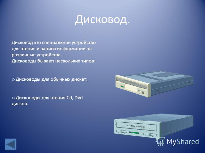 Дисковод. Дисковод это специальное устройство для чтения и записи информации на различные устройства. Дисководы бывают нескольких типов: o Дисководы для обычных дискет; исководы для чтения Cd, Dvd дисков.