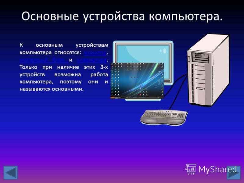 Основные устройства компьютера. К основным устройствам компьютера относятся: монитор, системный блок и клавиатура. Только при наличие этих 3-х устройств возможна работа компьютера, поэтому они и называются основными.монитор системный блок клавиатура