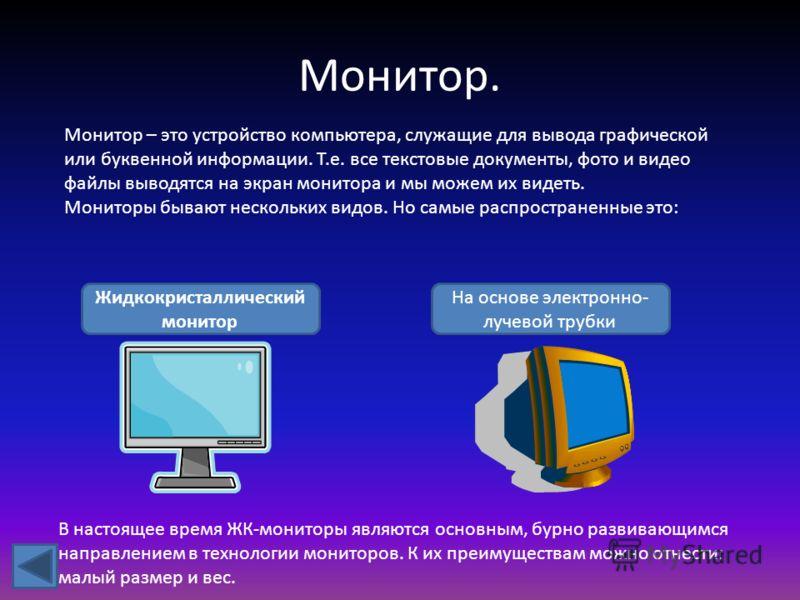 Монитор. Монитор – это устройство компьютера, служащие для вывода графической или буквенной информации. Т.е. все текстовые документы, фото и видео файлы выводятся на экран монитора и мы можем их видеть. Мониторы бывают нескольких видов. Но самые расп