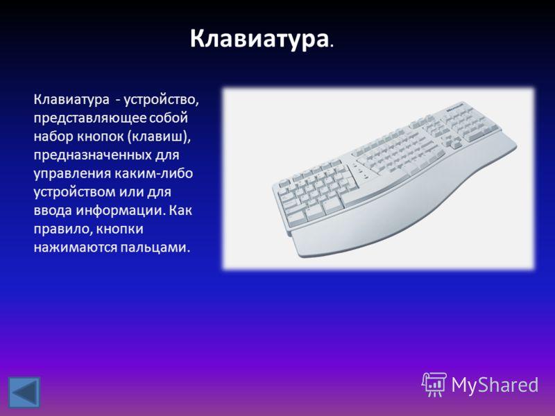 Клавиатура. Клавиатура - устройство, представляющее собой набор кнопок (клавиш), предназначенных для управления каким-либо устройством или для ввода информации. Как правило, кнопки нажимаются пальцами.