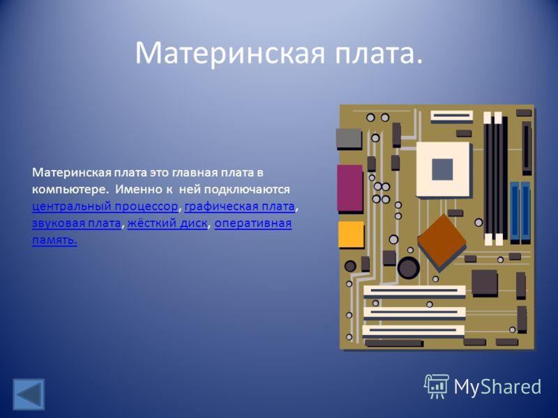 Материнская плата. Материнская плата это главная плата в компьютере. Именно к ней подключаются центральный процессор, графическая плата, звуковая плата, жёсткий диск, оперативная память. центральный процессорграфическая плата звуковая платажёсткий ди