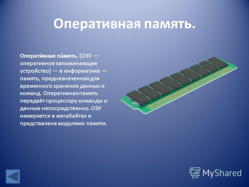 Оперативная память. Операти́вная па́мять, (ОЗУ оперативное запоминающее устройство) в информатике память, предназначенная для временного хранения данных и команд. Оперативная память передаёт процессору команды и данные непосредственно. ОЗУ измеряется