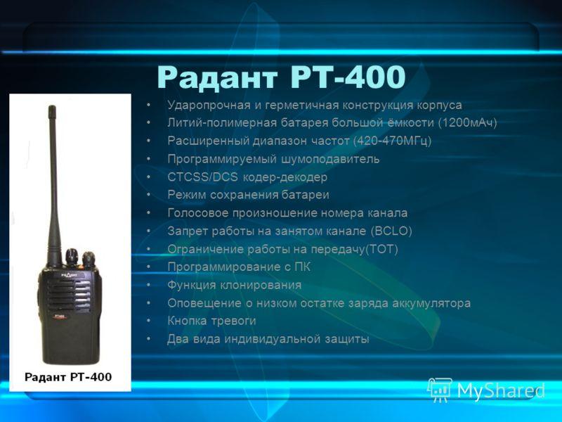 Радант РТ-400 Ударопрочная и герметичная конструкция корпуса Литий-полимерная батарея большой ёмкости (1200мАч) Расширенный диапазон частот (420-470МГц) Программируемый шумоподавитель CTCSS/DCS кодер-декодер Режим сохранения батареи Голосовое произно