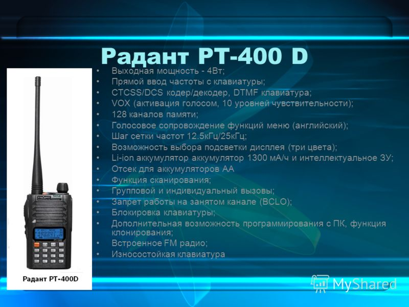 Радант РТ-400 D Выходная мощность - 4Вт; Прямой ввод частоты с клавиатуры; СТСSS/DCS кодер/декодер, DTMF клавиатура; VOX (активация голосом, 10 уровней чувствительности); 128 каналов памяти; Голосовое сопровождение функций меню (английский); Шаг сетк