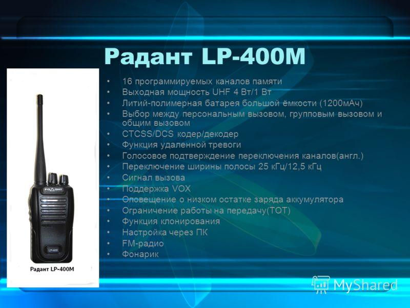 Радант LP-400M 16 программируемых каналов памяти Выходная мощность UHF 4 Вт/1 Вт Литий-полимерная батарея большой ёмкости (1200мАч) Выбор между персональным вызовом, групповым вызовом и общим вызовом СТСSS/DCS кодер/декодер Функция удаленной тревоги