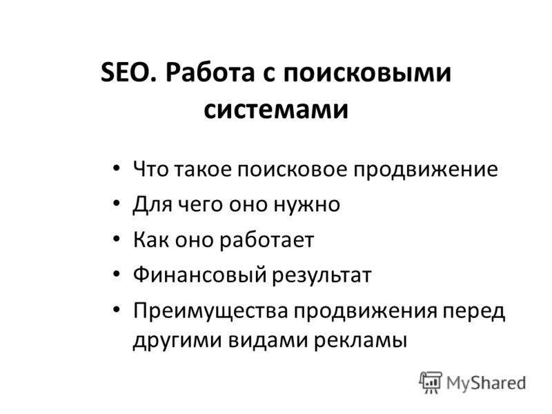 SEO. Работа с поисковыми системами Что такое поисковое продвижение Для чего оно нужно Как оно работает Финансовый результат Преимущества продвижения перед другими видами рекламы
