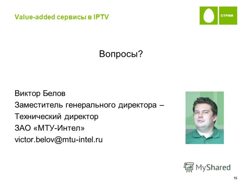 Value-added сервисы в IPTV Вопросы? Виктор Белов Заместитель генерального директора – Технический директор ЗАО «МТУ-Интел» victor.belov@mtu-intel.ru 16