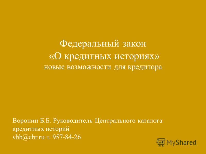 Федеральный закон «О кредитных историях» новые возможности для кредитора Воронин Б.Б. Руководитель Центрального каталога кредитных историй vbb@cbr.ru т. 957-84-26