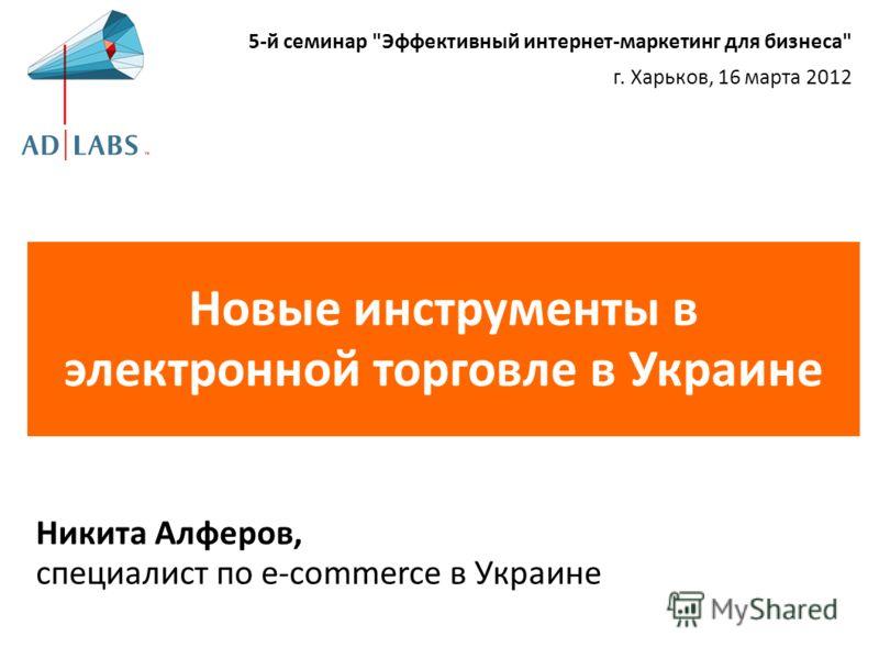 Новые инструменты в электронной торговле в Украине Никита Алферов, специалист по e-commerce в Украине 5-й семинар Эффективный интернет-маркетинг для бизнеса г. Харьков, 16 марта 2012