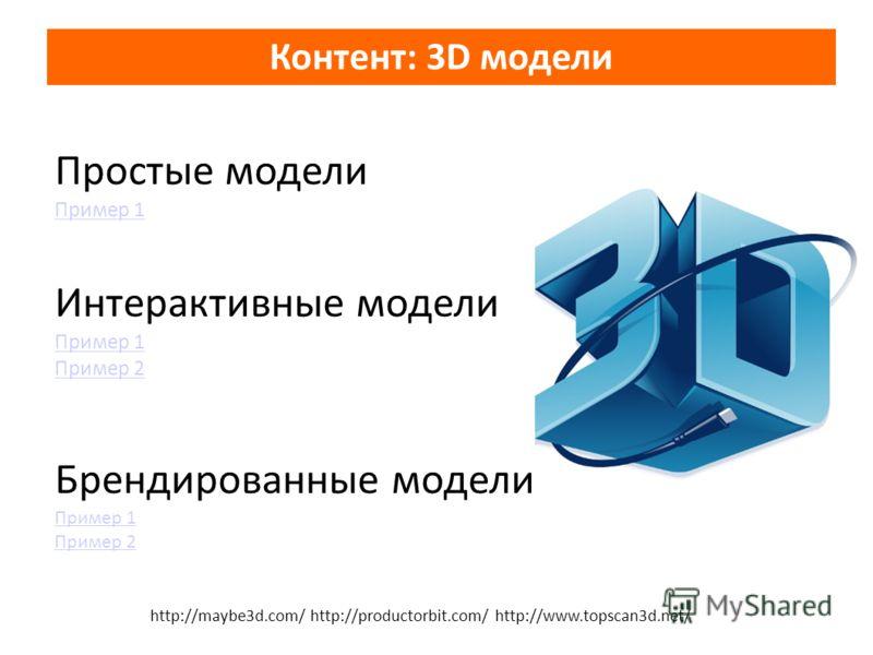 Простые модели Пример 1 Пример 1 Интерактивные модели Пример 1 Пример 2 Брендированные модели Пример 1 Пример 1 Пример 2 Контент: 3D модели http://maybe3d.com/ http://productorbit.com/ http://www.topscan3d.net/