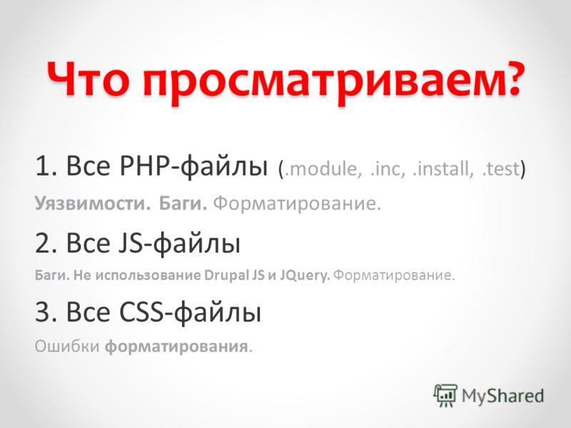 Что просматриваем? 1. Все PHP-файлы (.module,.inc,.install,.test) Уязвимости. Баги. Форматирование. 2. Все JS-файлы Баги. Не использование Drupal JS и JQuery. Форматирование. 3. Все CSS-файлы Ошибки форматирования.