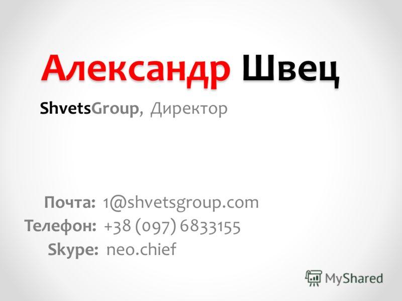 Александр Швец ShvetsGroup, Директор Почта: 1@shvetsgroup.com Телефон: +38 (097) 6833155 Skype: neo.chief