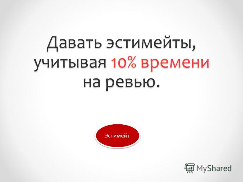 Давать эстимейты, учитывая 10% времени на ревью. Эстимейт