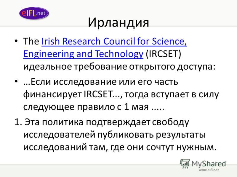 Ирландия The Irish Research Council for Science, Engineering and Technology (IRCSET) идеальное требование открытого доступа:Irish Research Council for Science, Engineering and Technology …Если исследование или его часть финансирует IRCSET..., тогда в