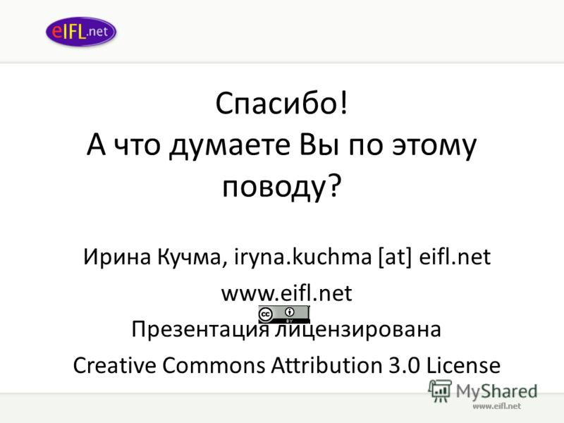 Спасибо! А что думаете Вы по этому поводу? Ирина Кучма, iryna.kuchma [at] eifl.net www.eifl.net Презентация лицензирована Creative Commons Attribution 3.0 License