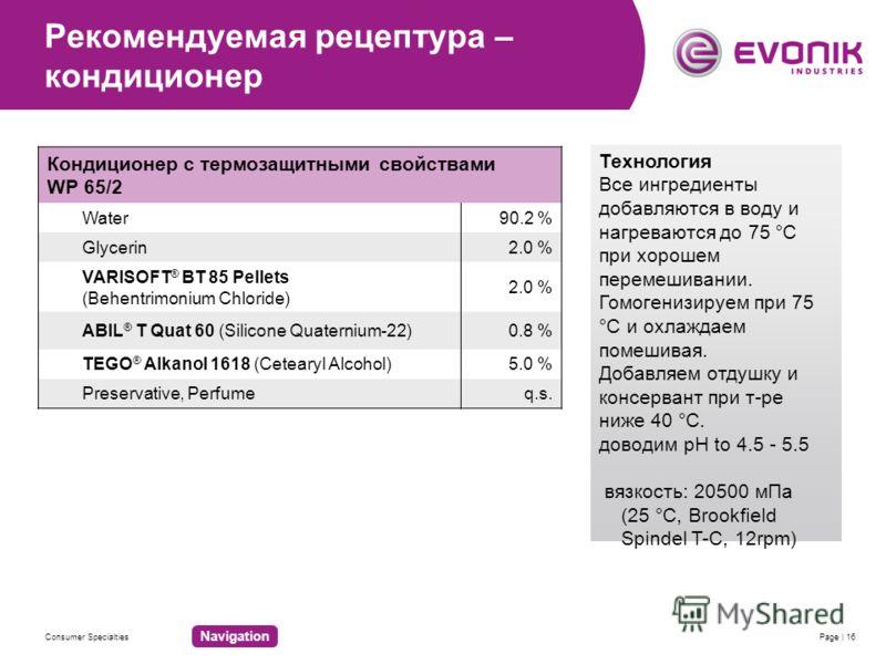 Consumer SpecialtiesPage | 16 Рекомендуемая рецептура – кондиционер Кондиционер с термозащитными свойствами WP 65/2 Water90.2 % Glycerin 2.0 % VARISOFT ® BT 85 Pellets (Behentrimonium Chloride) 2.0 % ABIL ® T Quat 60 (Silicone Quaternium-22) 0.8 % TE
