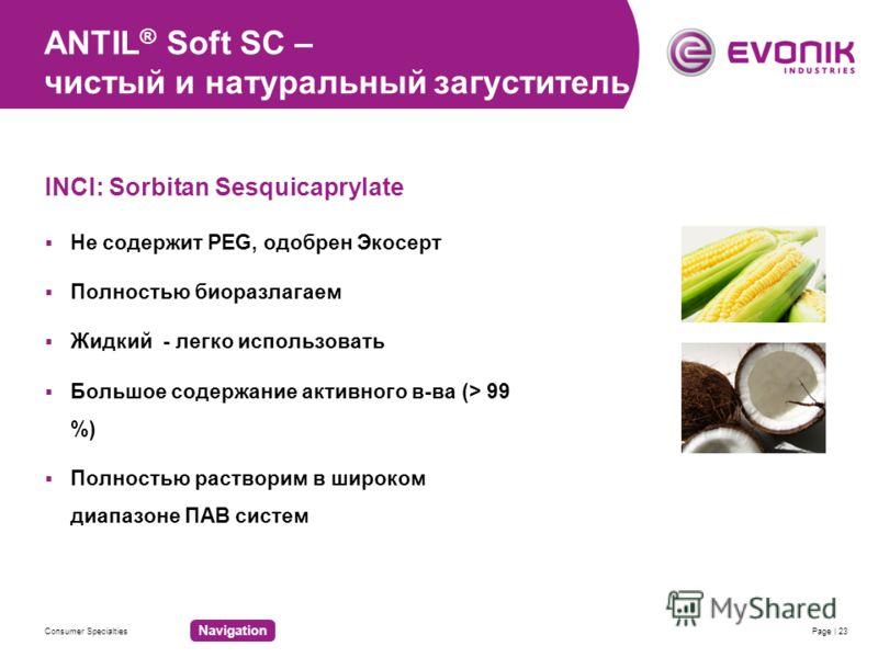 Consumer SpecialtiesPage | 23 ANTIL ® Soft SC – чистый и натуральный загуститель INCI: Sorbitan Sesquicaprylate Не содержит PEG, одобрен Экосерт Полностью биоразлагаем Жидкий - легко использовать Большое содержание активного в-ва (> 99 %) Полностью р