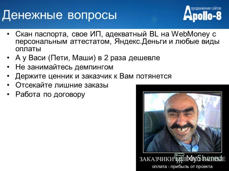 Денежные вопросы Скан паспорта, свое ИП, адекватный BL на WebMoney с персональным аттестатом, Яндекс.Деньги и любые виды оплаты А у Васи (Пети, Маши) в 2 раза дешевле Не занимайтесь демпингом Держите ценник и заказчик к Вам потянется Отсекайте лишние