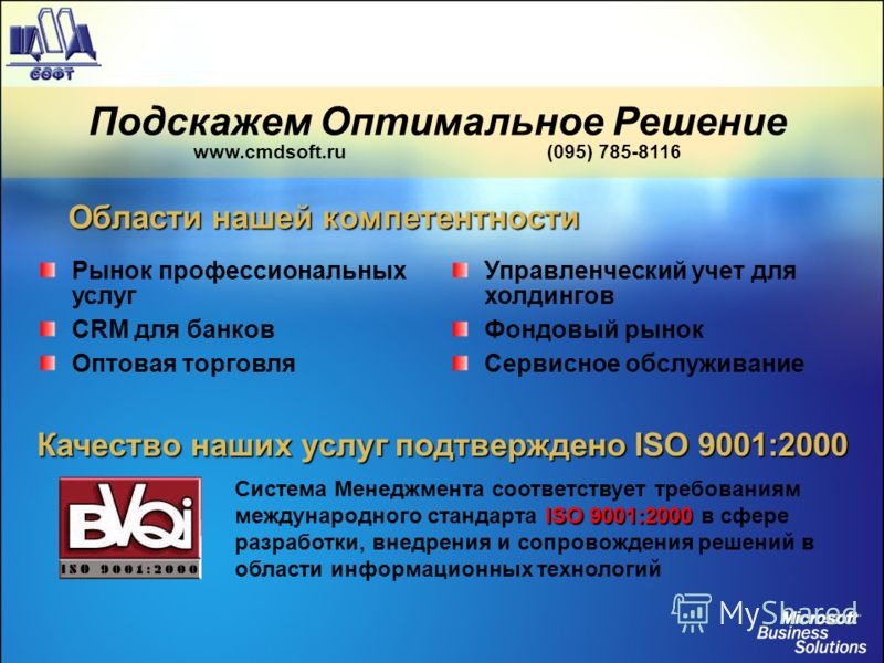 Подскажем Оптимальное Решение www.cmdsoft.ru (095) 785-8116 Рынок профессиональных услуг CRM для банков Оптовая торговля Управленческий учет для холдингов Фондовый рынок Сервисное обслуживание ISO 9001:2000 Система Менеджмента соответствует требовани