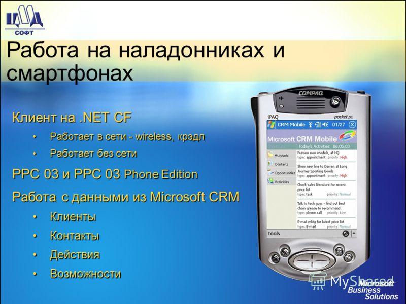 Работа на наладонниках и смартфонах Клиент на.NET CF Работает в сети - wireless, крэдлРаботает в сети - wireless, крэдл Работает без сетиРаботает без сети PPC 03 и PPC 03 Phone Edition Работа с данными из Microsoft CRM КлиентыКлиенты КонтактыКонтакты