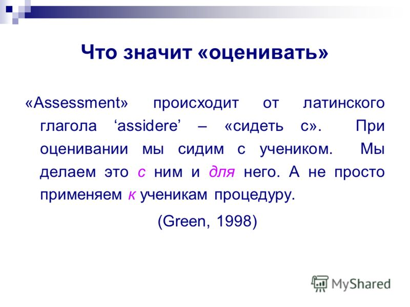 Что значит «оценивать» «Assessment» происходит от латинского глагола assidere – «сидеть с». При оценивании мы сидим с учеником. Мы делаем это с ним и для него. А не просто применяем к ученикам процедуру. (Green, 1998)