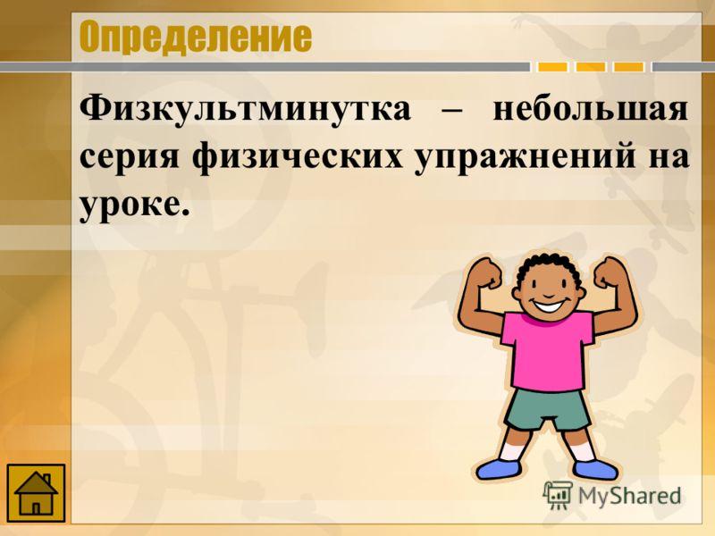 Определение Физкультминутка – небольшая серия физических упражнений на уроке.