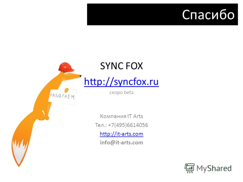 SYNC FOX http://syncfox.ru cкоро beta Компания IT Arts Тел.: +7(495)6614056 http://it-arts.com info@it-arts.com Спасибо