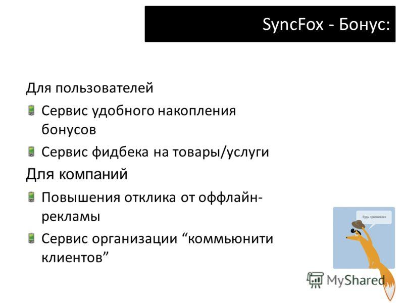 SyncFox - Бонус: Для пользователей Сервис удобного накопления бонусов Сервис фидбека на товары/услуги Для компаний Повышения отклика от оффлайн- рекламы Сервис организации коммьюнити клиентов