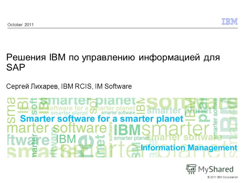 © 2011 IBM Corporation Information Management Решения IBM по управлению информацией для SAP Сергей Лихарев, IBM RCIS, IM Software October 2011
