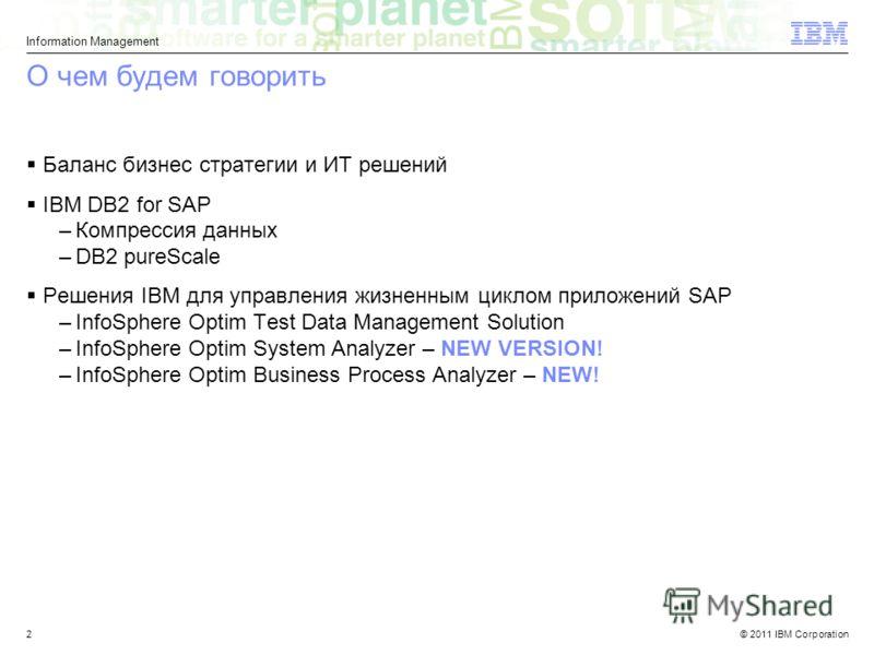 © 2011 IBM Corporation Information Management 2 О чем будем говорить Баланс бизнес стратегии и ИТ решений IBM DB2 for SAP –Компрессия данных –DB2 pureScale Решения IBM для управления жизненным циклом приложений SAP –InfoSphere Optim Test Data Managem