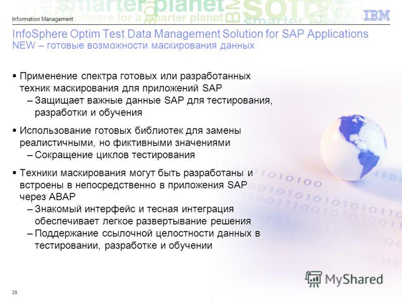 © 2011 IBM Corporation Information Management 29 InfoSphere Optim Test Data Management Solution for SAP Applications NEW – готовые возможности маскирования данных Применение спектра готовых или разработанных техник маскирования для приложений SAP –За