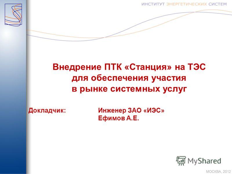 Внедрение ПТК «Станция» на ТЭС для обеспечения участия в рынке системных услуг Докладчик:Инженер ЗАО «ИЭС» Ефимов А.Е.
