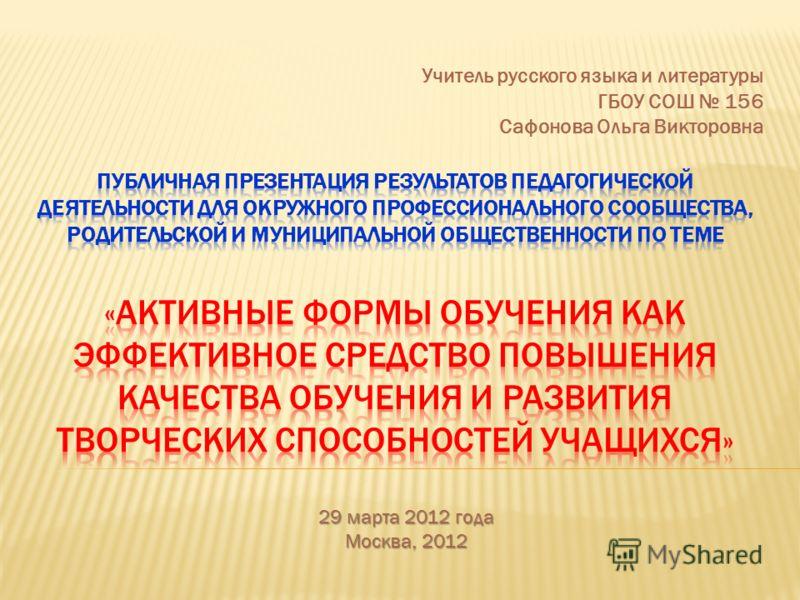 Учитель русского языка и литературы ГБОУ СОШ 156 Сафонова Ольга Викторовна 29 марта 2012 года Москва, 2012