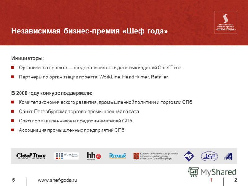 12 www.shef-goda.ru 5 Независимая бизнес-премия «Шеф года» Инициаторы: Организатор проекта федеральная сеть деловых изданий Chief Time Партнеры по организации проекта: WorkLine, HeadHunter, Retailer В 2008 году конкурс поддержали: Комитет экономическ