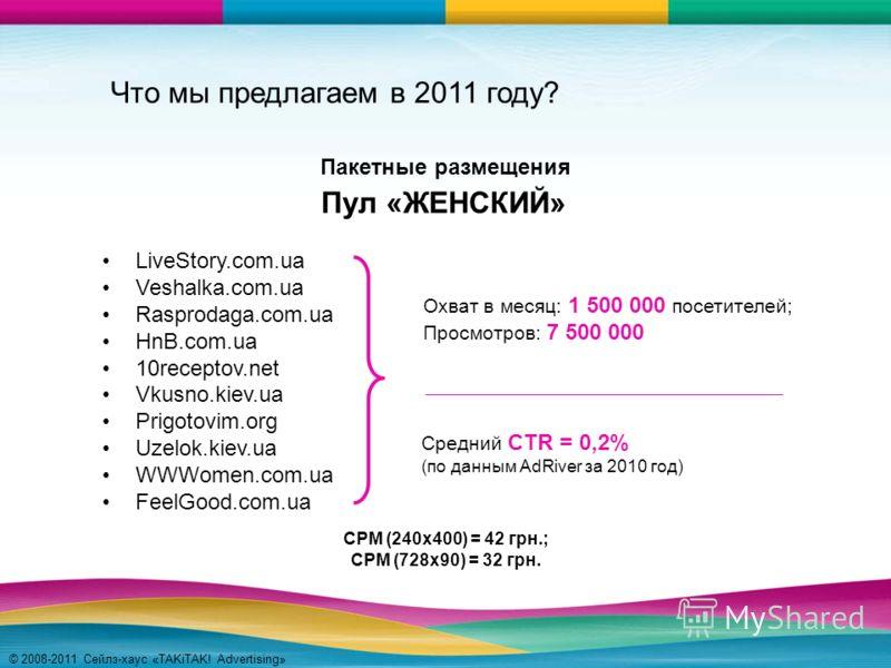 © 2008-2011 Сейлз-хаус «TAKiTAK! Advertising» Что мы предлагаем в 2011 году? LiveStory.com.ua Veshalka.com.ua Rasprodaga.com.ua HnB.com.ua 10receptov.net Vkusno.kiev.ua Prigotovim.org Uzelok.kiev.ua WWWomen.com.ua FeelGood.com.ua Пул «ЖЕНСКИЙ» Охват