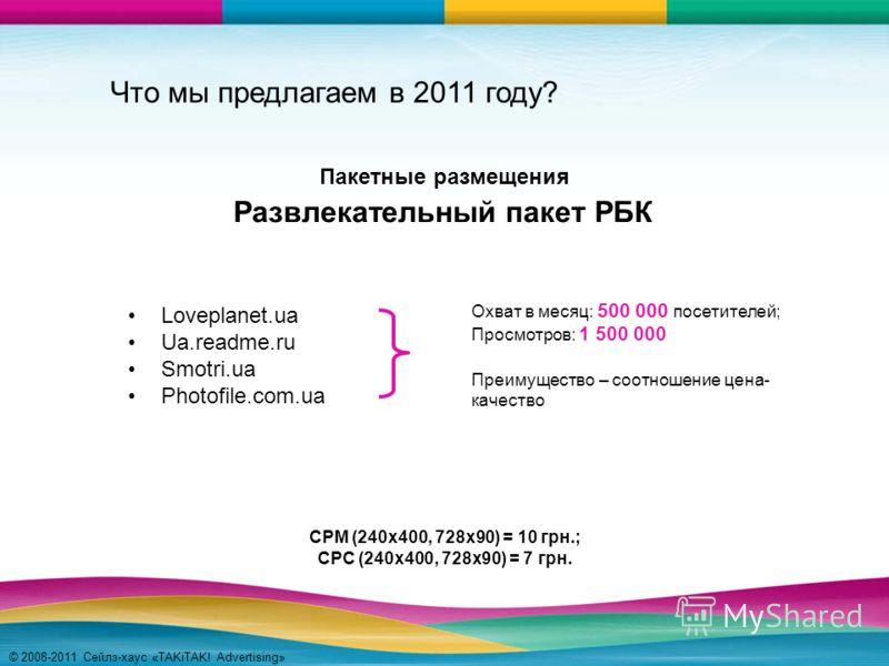 © 2008-2011 Сейлз-хаус «TAKiTAK! Advertising» Что мы предлагаем в 2011 году? Loveplanet.ua Ua.readme.ru Smotri.ua Photofile.com.ua Развлекательный пакет РБК Охват в месяц: 500 000 посетителей; Просмотров: 1 500 000 Преимущество – соотношение цена- ка