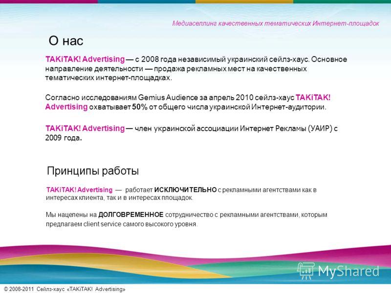 © 2008-2011 Сейлз-хаус «TAKiTAK! Advertising» О нас TAKiTAK! Advertising с 2008 года независимый украинский сейлз-хаус. Основное направление деятельности продажа рекламных мест на качественных тематических интернет-площадках. Согласно исследованиям G