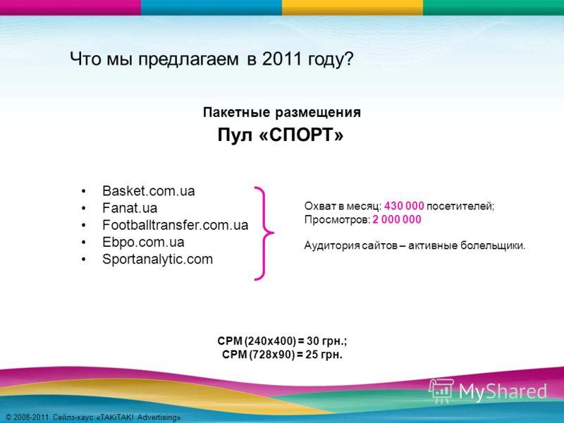 © 2008-2011 Сейлз-хаус «TAKiTAK! Advertising» Что мы предлагаем в 2011 году? Basket.com.ua Fanat.ua Footballtransfer.com.ua Ebpo.com.ua Sportanalytic.com Пул «СПОРТ» Охват в месяц: 430 000 посетителей; Просмотров: 2 000 000 Аудитория сайтов – активны