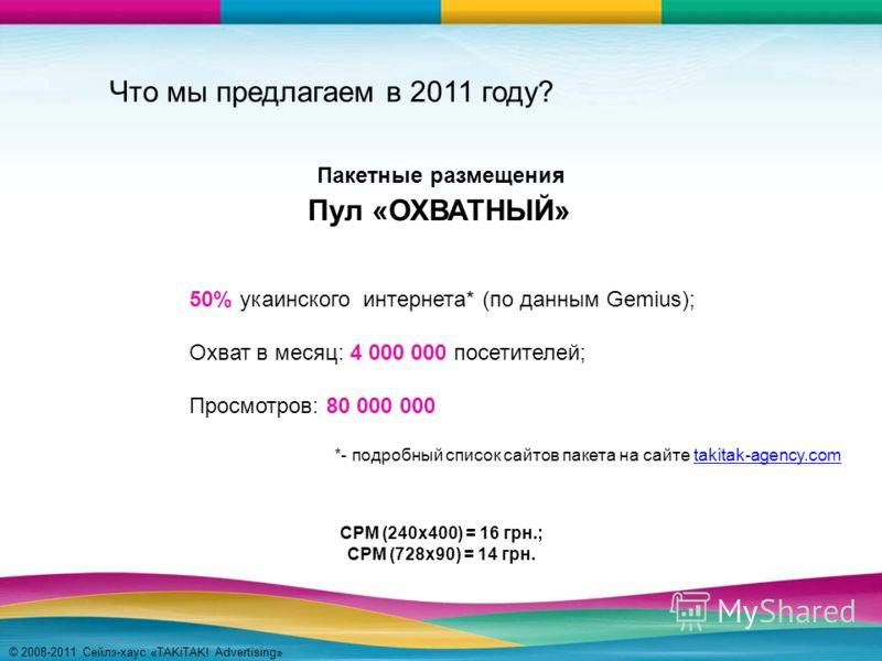 © 2008-2011 Сейлз-хаус «TAKiTAK! Advertising» Что мы предлагаем в 2011 году? Пул «ОХВАТНЫЙ» 50% укаинского интернета* (по данным Gemius); Охват в месяц: 4 000 000 посетителей; Просмотров: 80 000 000 *- подробный список сайтов пакета на сайте takitak-