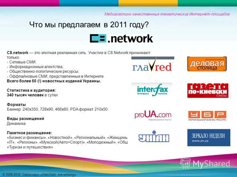 Медиаселлинг качественных тематических Интернет-площадок © 2008-2010 Сейлз-хаус «TAKiTAK! Advertising» C8.network это элитная рекламная сеть. Участие в C8.Network принимают только: - Сетевые СМИ; - Информационные агентства; - Общественно-политические