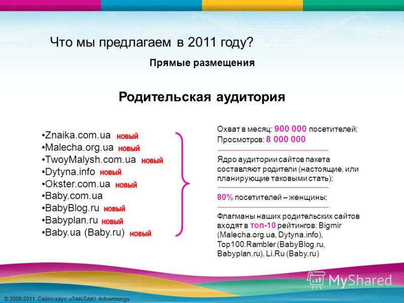 © 2008-2011 Сейлз-хаус «TAKiTAK! Advertising» Znaika.com.ua Malecha.org.ua TwoyMalysh.com.ua Dytyna.info Okster.com.ua Baby.com.ua BabyBlog.ru Babyplan.ru Baby.ua (Baby.ru) Родительская аудитория Охват в месяц: 900 000 посетителей; Просмотров: 8 000
