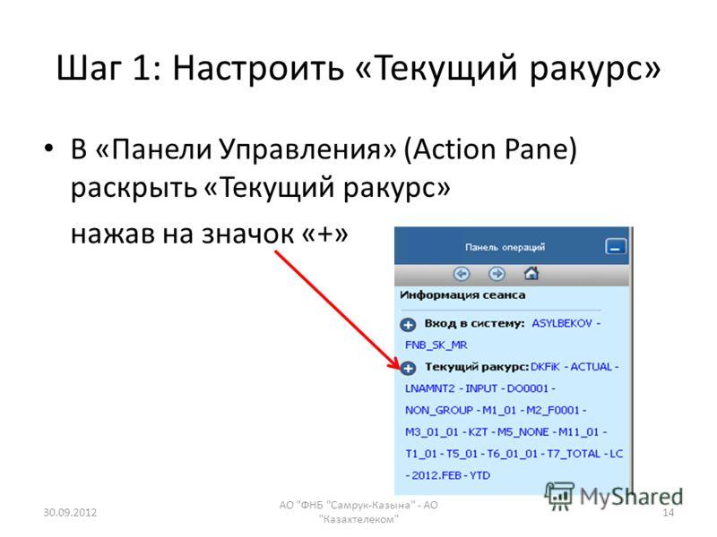 Шаг 1: Настроить «Текущий ракурс» В «Панели Управления» (Action Pane) раскрыть «Текущий ракурс» нажав на значок «+» 28.07.2012 АО ФНБ Самрук-Казына - АО Казахтелеком 14