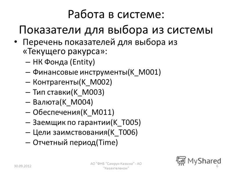 Работа в системе: Показатели для выбора из системы Перечень показателей для выбора из «Текущего ракурса»: – НК Фонда (Entity) – Финансовые инструменты(K_M001) – Контрагенты(K_M002) – Тип ставки(K_M003) – Валюта(K_M004) – Обеспечения(K_M011) – Заемщик