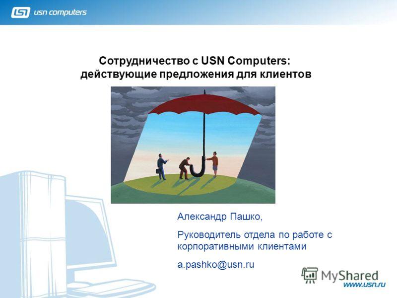 Сотрудничество с USN Computers: действующие предложения для клиентов 1 Александр Пашко, Руководитель отдела по работе с корпоративными клиентами a.pashko@usn.ru