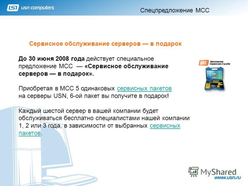 1 Сервисное обслуживание серверов в подарок До 30 июня 2008 года действует специальное предложение МСС «Сервисное обслуживание серверов в подарок». Приобретая в МСС 5 одинаковых сервисных пакетов на серверы USN, 6-ой пакет вы получите в подарок!серви