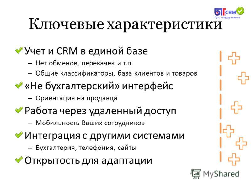 Ключевые характеристики Учет и CRM в единой базе – Нет обменов, перекачек и т.п. – Общие классификаторы, база клиентов и товаров «Не бухгалтерский» интерфейс – Ориентация на продавца Работа через удаленный доступ – Мобильность Ваших сотрудников Интег