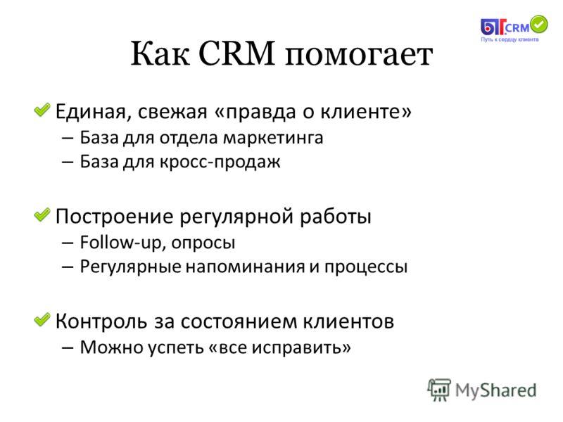 Как CRM помогает Единая, свежая «правда о клиенте» – База для отдела маркетинга – База для кросс-продаж Построение регулярной работы – Follow-up, опросы – Регулярные напоминания и процессы Контроль за состоянием клиентов – Можно успеть «все исправить