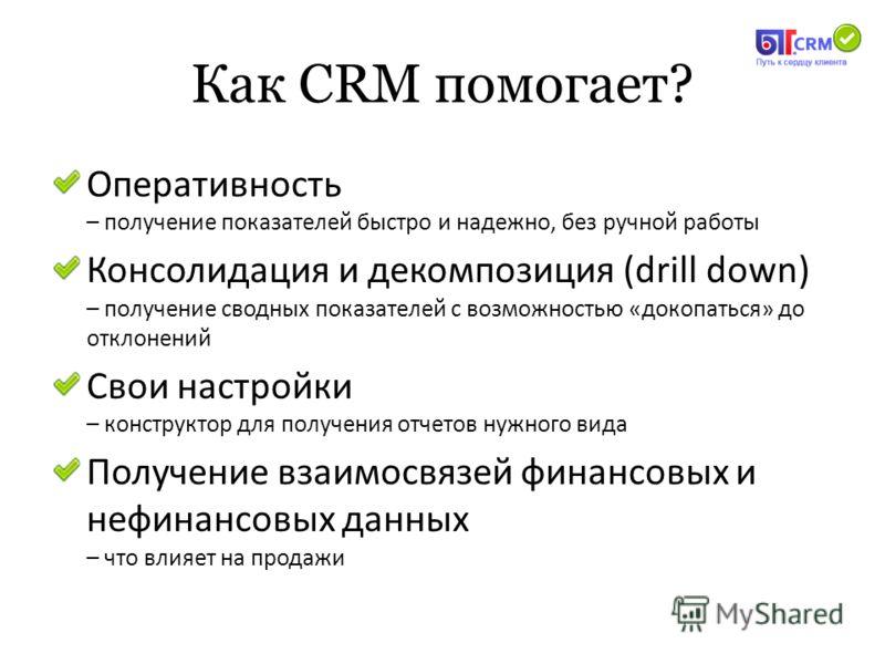Как CRM помогает? Оперативность – получение показателей быстро и надежно, без ручной работы Консолидация и декомпозиция (drill down) – получение сводных показателей с возможностью «докопаться» до отклонений Свои настройки – конструктор для получения