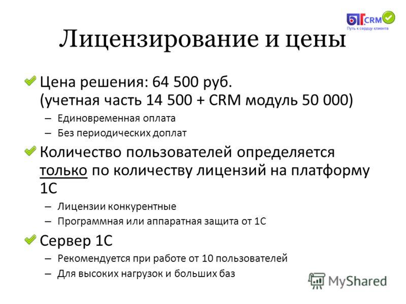Лицензирование и цены Цена решения: 64 500 руб. (учетная часть 14 500 + CRM модуль 50 000) – Единовременная оплата – Без периодических доплат Количество пользователей определяется только по количеству лицензий на платформу 1С – Лицензии конкурентные